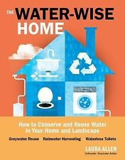 The Water-Wise Home : How to Conserve and Reuse Water in Your Home and...