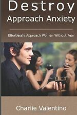 Destroy Approach Anxiety : Effortlessly Approach Women Without Fear by...