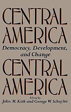 Central America : Democracy, Development, and Change by John Kirk and George...