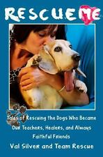Rescue Me : Rescuing the Dogs Who Became Our Teachers, Healers, and Always...