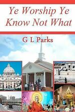 Ye Worship Ye Know Not What by G. L. Parks (2010, Paperback)