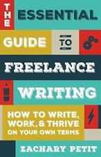 Essential Guide to Freelance Writing : How to Write, Work, and Thrive on Your...