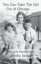 You Can Take the Girl Out of Chicago ? : Tales of My Wayward Youth by Dorothy...
