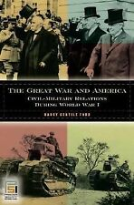 The Great War and America : Civil-Military Relations During World War I by...