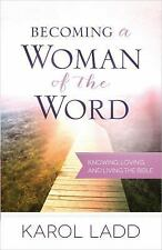 Becoming a Woman of the Word: Knowing, Loving, and Living the Bible, Ladd, Karol