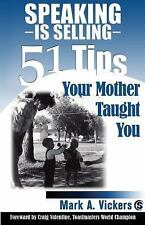 Speaking Is Selling : 51 Tips Your Mother Taught You by Mark A. Vickers...