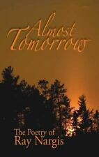 Almost Tomorrow: The Poetry of Ray Nargis by Ray Nargis (2008, Paperback): The P
