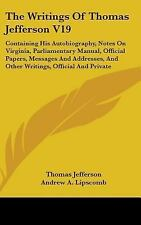 The Writings Of Thomas Jefferson V19: Containing His Autobiography, Notes On Vir