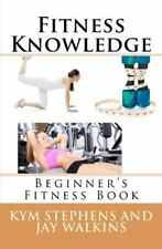 Fitness Knowledge : Beginner's Fitness Book by Kym Stephens and Jay Walkins...