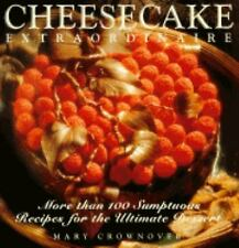 Cheesecake Extraordinaire : More than 100 Sumptuous Recipes for the Ultimate Des