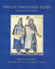 Twelve Thousand Years : American Indians in Maine by Bruce J. Bourque and...