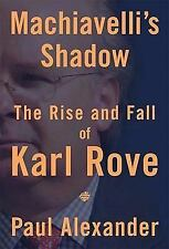 Machiavelli's Shadow: The Rise and Fall of Karl Rove - Alexander, Paul - Hardcov