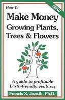 How to Make Money Growing Plants, Trees, and Flowers: A Guide to Profitable...