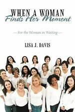 When A Woman Finds Her Moment : For the Woman in Waiting by Lisa J. Davis...