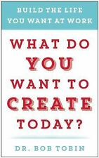 What Do You Want to Create Today?: Build the Life You Want at Work, Tobin, Dr. B