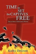 Time to Set the Captives Free : How to Start a Deliverance Ministry by Kathy...