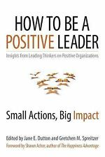 How to Be a Positive Leader : Small Actions, Big Impact by Gretchen Spreitzer...