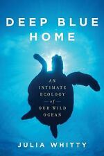 Deep Blue Home: An Intimate Ecology of Our Wild Ocean, Whitty, Julia, Good Condi