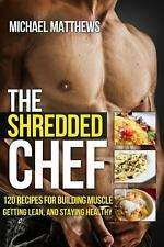 The Shredded Chef : 120 Recipes for Building Muscle, Getting Lean, and...