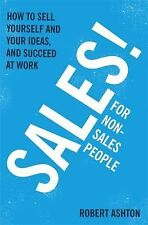 Sales! for Non-Salespeople : How to Sell Yourself and Your Ideas, and Succeed...