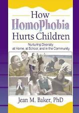 How Homophobia Hurts Children: Nurturing Diversity at Home, at School, and in th