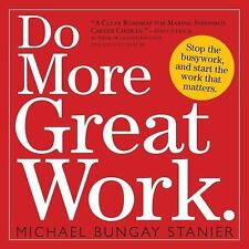 Do More Great Work : Stop the Busywork, and Start the Work That Matters by Mich…