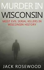 Murder in Wisconsin : Most Evil Serial Killers in Wisconsin History by Jack...