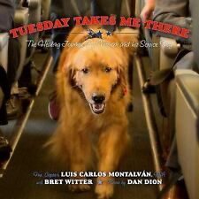 Tuesday Takes Me There : The Healing Journey of a Veteran and His Service Dog...
