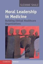Moral Leadership in Medicine : Building Ethical Healthcare Organizations by...