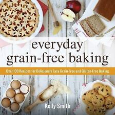 Everyday Grain-Free Baking : Over 100 Recipes for Deliciously Easy Grain-Free...