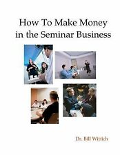 SeminarBiz : How to Make Money in the Seminar Business by Bill Wittich (2014,...