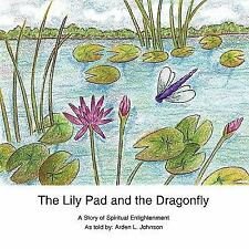 The Lily Pad and the Dragonfly : A Story of Spiritual Enlightenment as told...