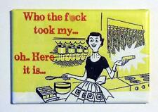 "WHO THE F*CK TOOK MY... OH..HERE IT IS.... 2"" x 3"" Fridge MAGNET vintage humor"