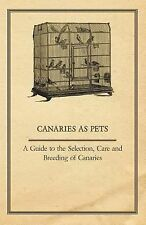 Canaries As Pets - a Guide to the Selection, Care and Breeding of Canaries by...