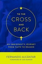 To the Cross and Back : An Immigrant's Journey from Faith to Reason by...