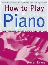 How to Play Piano : Everything You Need to Know to Play the Piano by Roger...
