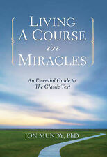 Living a Course in Miracles: An Essential Guide to the Classic Text by Jon Mundy