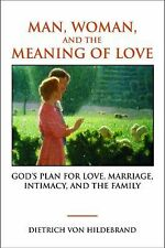 Man, Woman, and the Meaning of Love: God's Plan for Love, Marriage, Intimacy, an