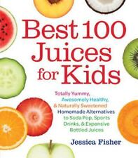 Best 100 Juices for Kids: Totally Yummy, Awesomely Healthy, & Naturally Sweetene