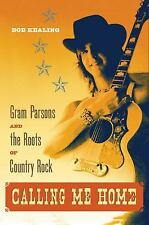 Calling Me Home : Gram Parsons and the Roots of Country Rock by Bob Kealing...