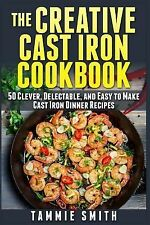 The Creative Cast Iron Cookbook : 50 Clever, Delectable, and Easy to Make...