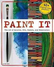 Paint It : The Art of Acrylics, Oils, Pastels, and Watercolors by Mari Bolte...