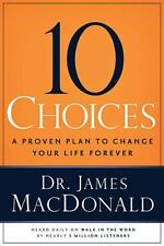 10 Choices : A Proven Plan to Change Your Life Forever by James MacDonald...