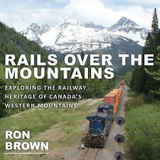 Rails over the Mountains : Exploring the Railway Heritage of Canada's Western...