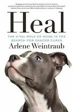 Heal : The Vital Role of Dogs in the Search for Cancer Cures by Arlene...