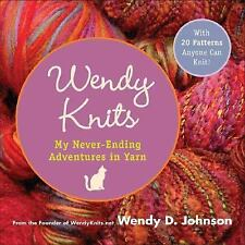 Wendy Knits : My Never-Ending Adventures in Yarn by Wendy D. Johnson (2006,...