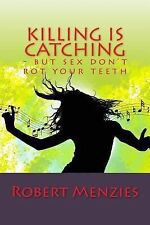 Killing Is Catching : - but Sex Don't Rot Your Teeth by Robert Menzies (2013,...