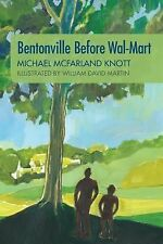 Bentonville Before Wal-Mart : Growing up in Rural Arkansas in The 1950's by...