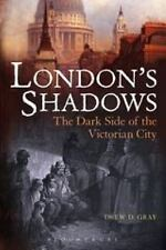 London's Shadows : The Dark Side of the Victorian City by Drew D. Gray (2013,...