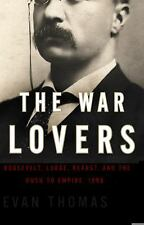 The War Lovers: Roosevelt, Lodge, Hearst, and the Rush to Empire, 1898 - Thomas,